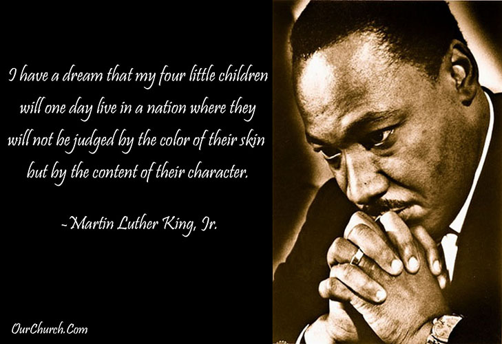I have a dream that my four little children will one day live in a nation where they will not be judged by the color of their skin but by the content of their character. -MLK